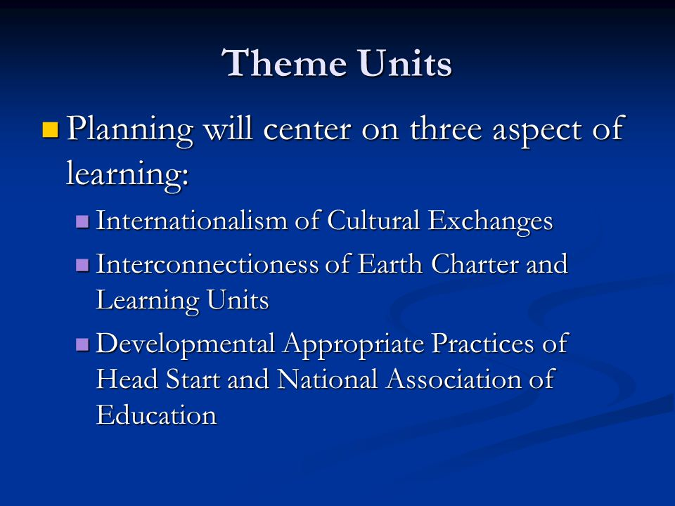 Theme Units Planning will center on three aspect of learning: Planning will center on three aspect of learning: Internationalism of Cultural Exchanges Internationalism of Cultural Exchanges Interconnectioness of Earth Charter and Learning Units Interconnectioness of Earth Charter and Learning Units Developmental Appropriate Practices of Head Start and National Association of Education Developmental Appropriate Practices of Head Start and National Association of Education