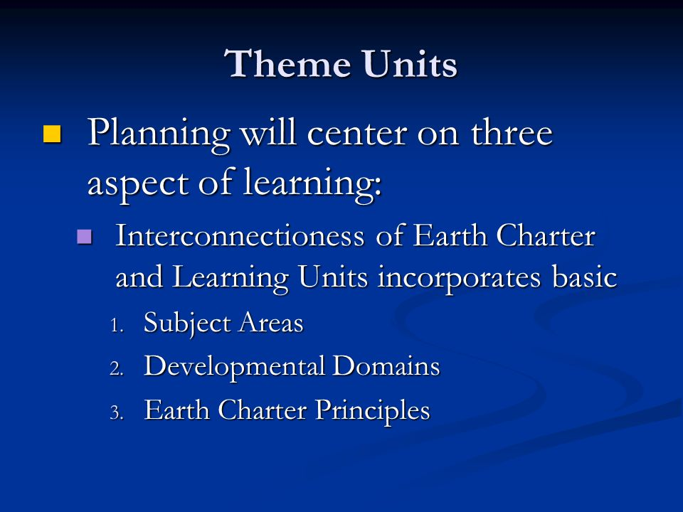 Theme Units Planning will center on three aspect of learning: Planning will center on three aspect of learning: Interconnectioness of Earth Charter and Learning Units incorporates basic Interconnectioness of Earth Charter and Learning Units incorporates basic 1.