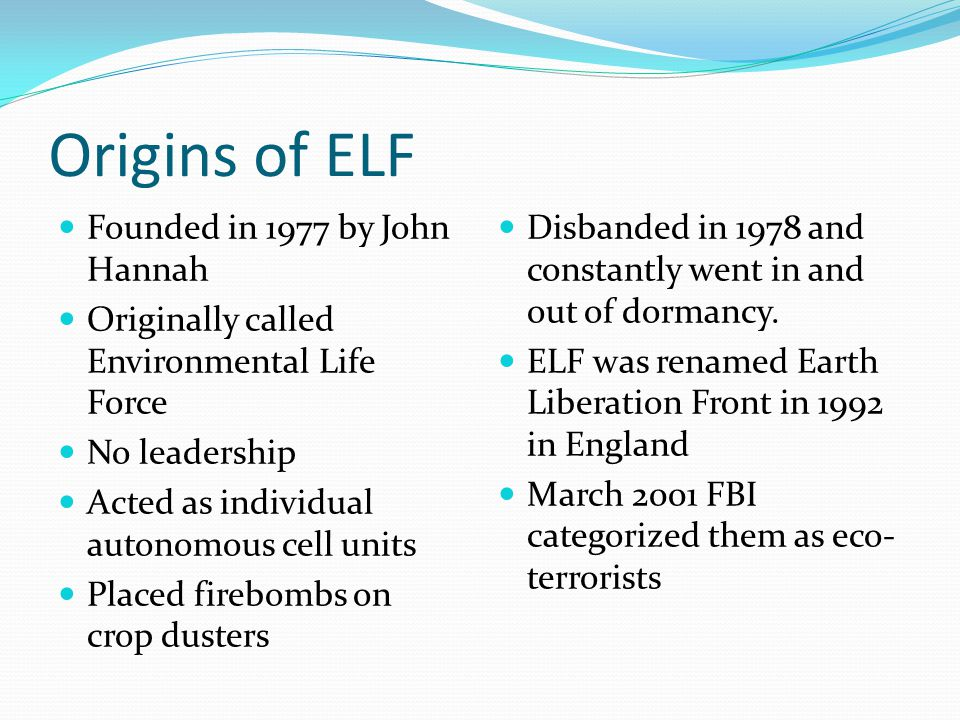 Origins of ELF Founded in 1977 by John Hannah Originally called Environmental Life Force No leadership Acted as individual autonomous cell units Place