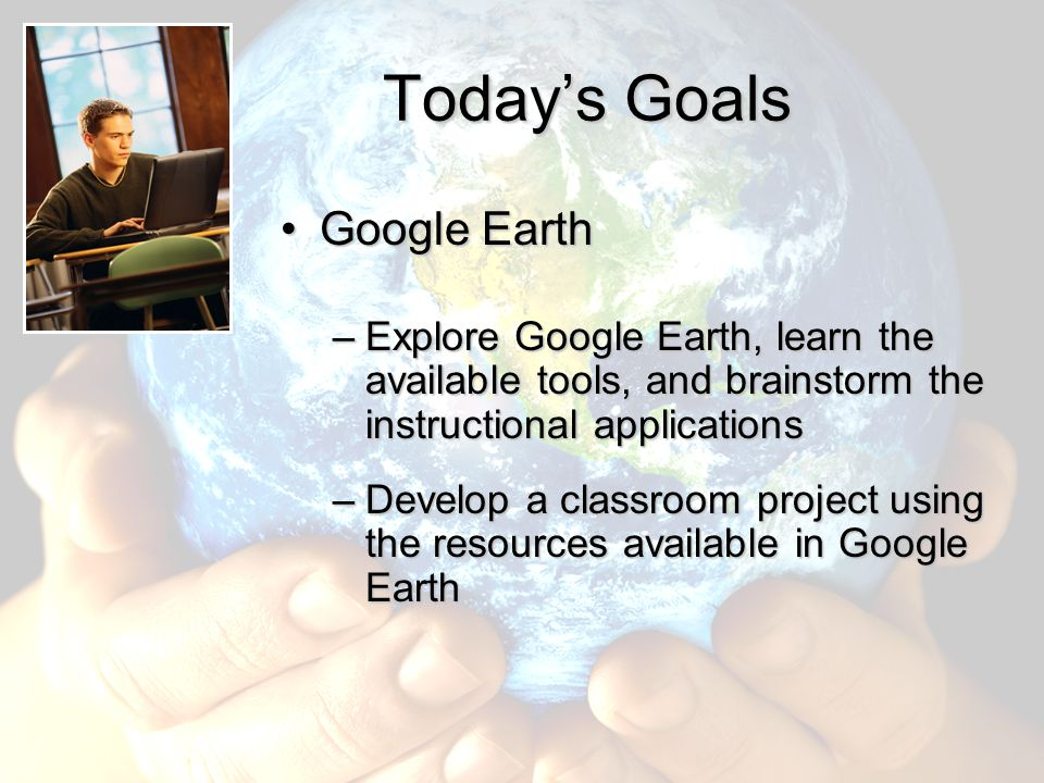 Today's Goals Google EarthGoogle Earth –Explore Google Earth, learn the available tools, and brainstorm the instructional applications –Develop a clas