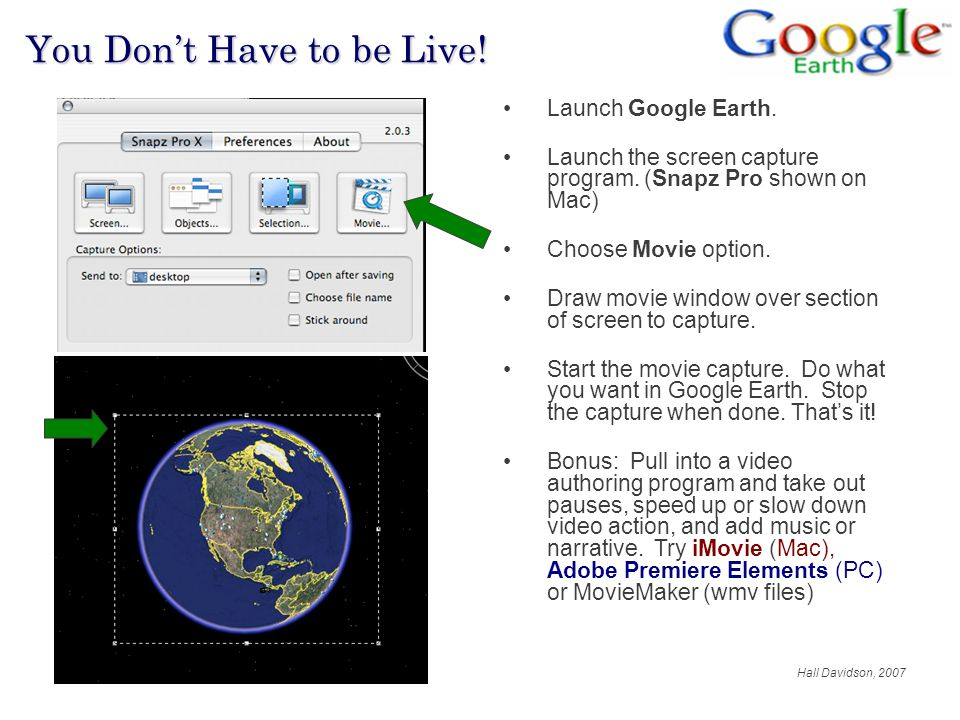 Hall Davidson, 2007 80% Network You Don't Have to be Live! Launch Google Earth. Launch the screen capture program. (Snapz Pro shown on Mac) Choose Mov
