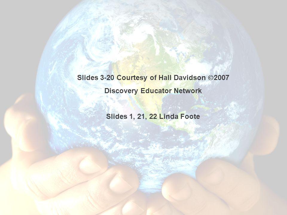 Hall Davidson, 2007 Slides 3-20 Courtesy of Hall Davidson  2007 Discovery Educator Network Slides 1, 21, 22 Linda Foote