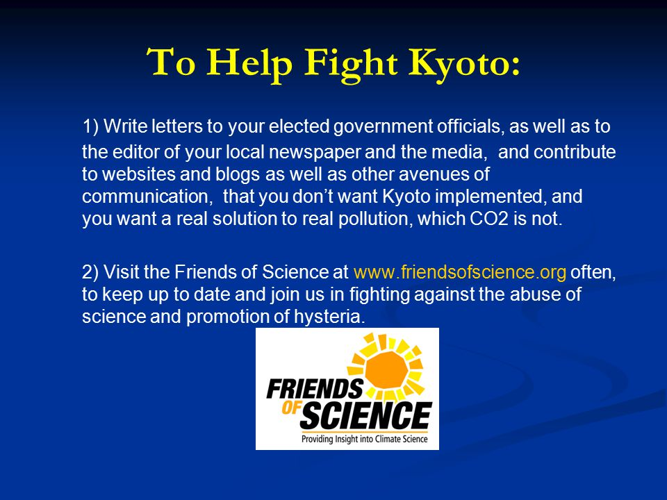 To Help Fight Kyoto: 1) Write letters to your elected government officials, as well as to the editor of your local newspaper and the media, and contribute to websites and blogs as well as other avenues of communication, that you don't want Kyoto implemented, and you want a real solution to real pollution, which CO2 is not.