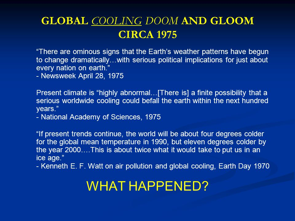GLOBAL COOLING DOOM AND GLOOM CIRCA 1975 There are ominous signs that the Earth's weather patterns have begun to change dramatically…with serious political implications for just about every nation on earth. - Newsweek April 28, 1975 Present climate is highly abnormal…[There is] a finite possibility that a serious worldwide cooling could befall the earth within the next hundred years. - National Academy of Sciences, 1975 If present trends continue, the world will be about four degrees colder for the global mean temperature in 1990, but eleven degrees colder by the year 2000….This is about twice what it would take to put us in an ice age. - Kenneth E.