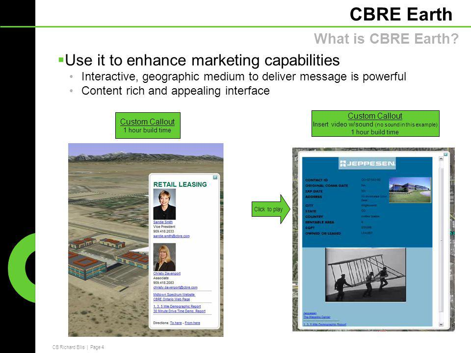 CB Richard Ellis | Page 4 CBRE Earth  Use it to enhance marketing capabilities Interactive, geographic medium to deliver message is powerful Content