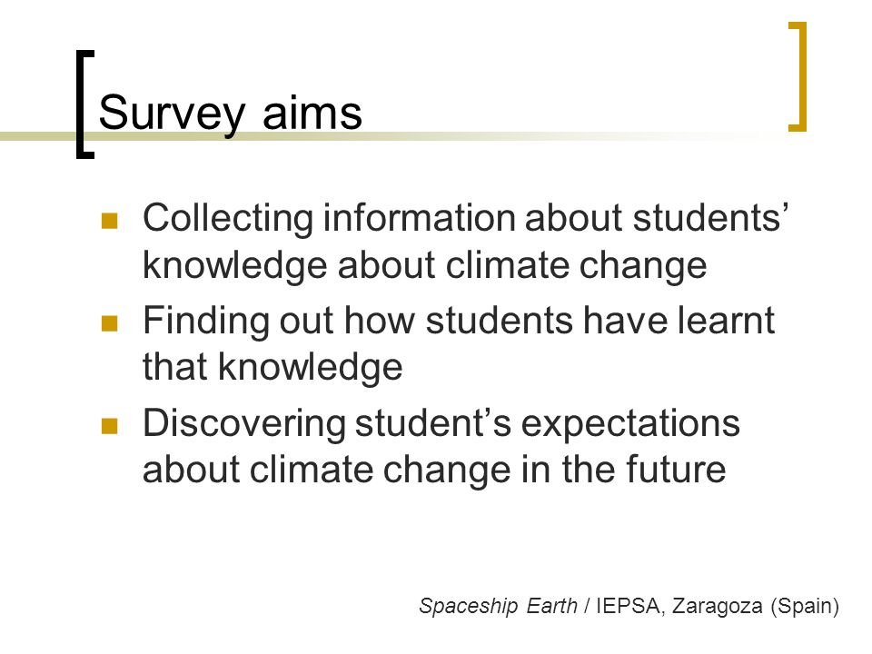 Survey aims Collecting information about students' knowledge about climate change Finding out how students have learnt that knowledge Discovering student's expectations about climate change in the future Spaceship Earth / IEPSA, Zaragoza (Spain)