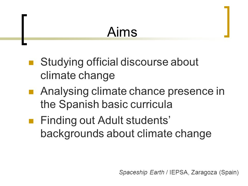 Aims Studying official discourse about climate change Analysing climate chance presence in the Spanish basic curricula Finding out Adult students' backgrounds about climate change Spaceship Earth / IEPSA, Zaragoza (Spain)