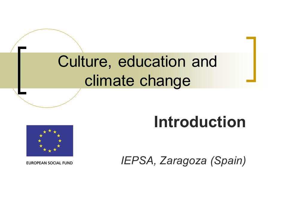 Culture, education and climate change Introduction IEPSA, Zaragoza (Spain)