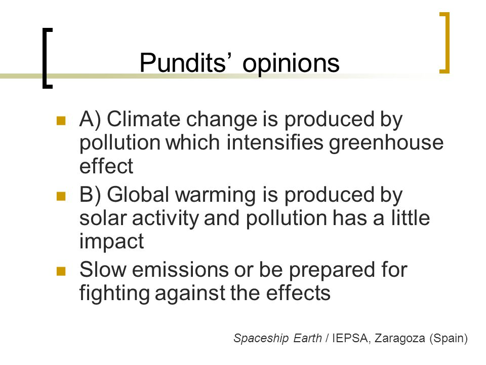 Pundits' opinions A) Climate change is produced by pollution which intensifies greenhouse effect B) Global warming is produced by solar activity and pollution has a little impact Slow emissions or be prepared for fighting against the effects Spaceship Earth / IEPSA, Zaragoza (Spain)