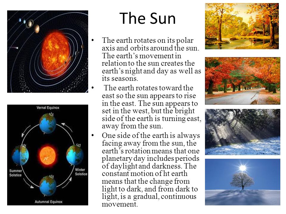 The Sun The earth rotates on its polar axis and orbits around the sun.