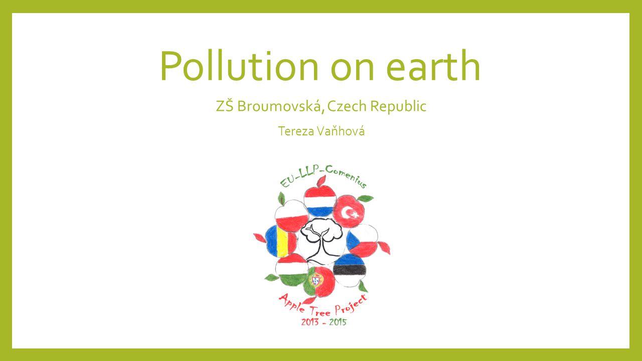 Pollution on earth ZŠ Broumovská, Czech Republic Tereza Vaňhová