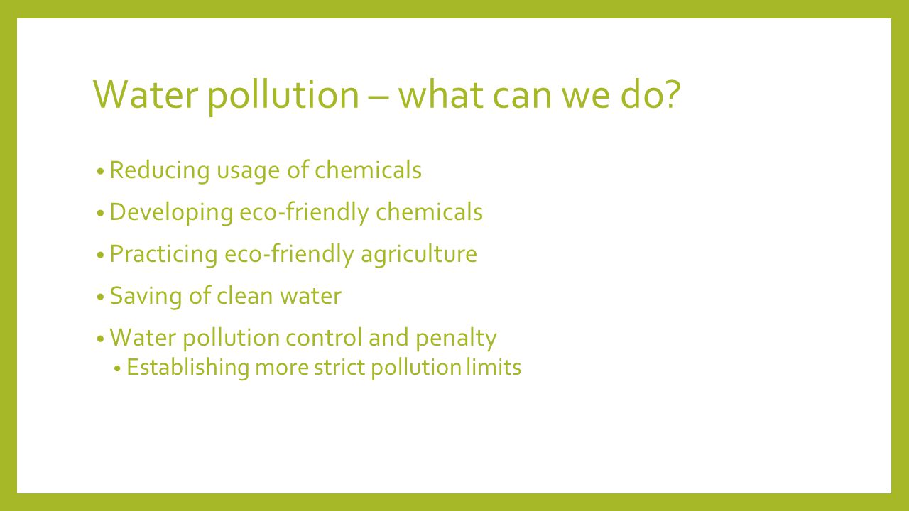 Water pollution – what can we do? Reducing usage of chemicals Developing eco-friendly chemicals Practicing eco-friendly agriculture Saving of clean wa