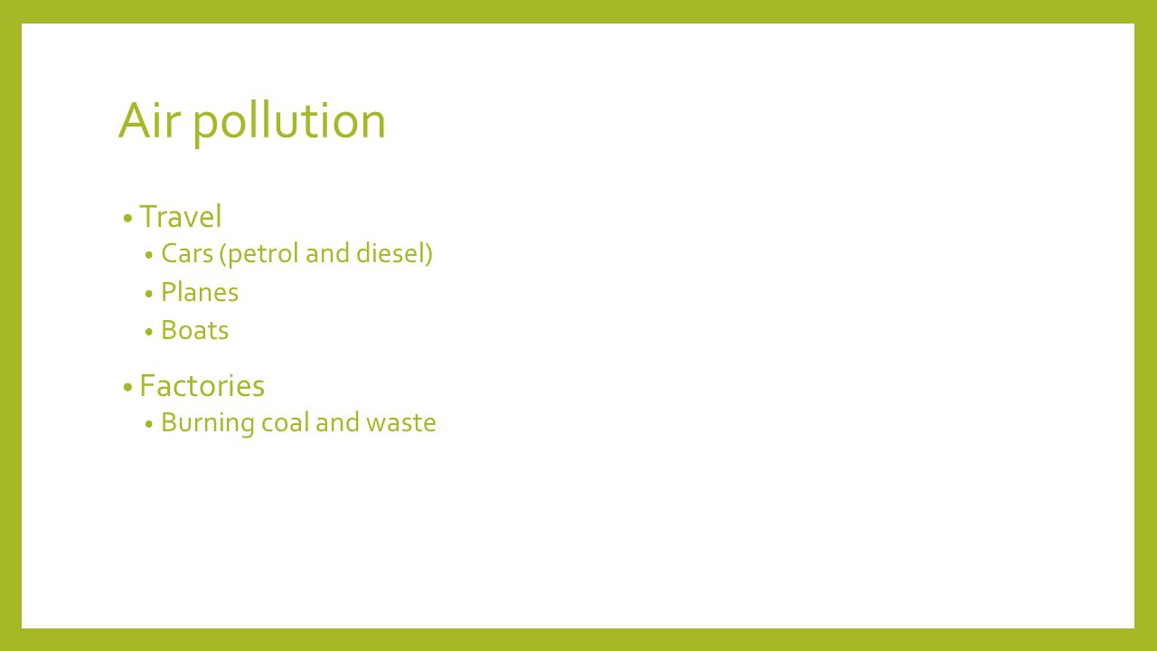 Air pollution Travel Cars (petrol and diesel) Planes Boats Factories Burning coal and waste