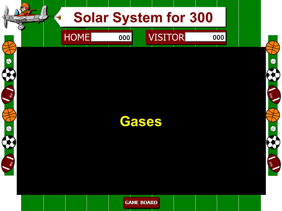 HOME VISITOR GAME BOARD GAME BOARD GAME BOARD GAME BOARD The inner planets are made mostly of _____________. 200 Rock Solar System for 200