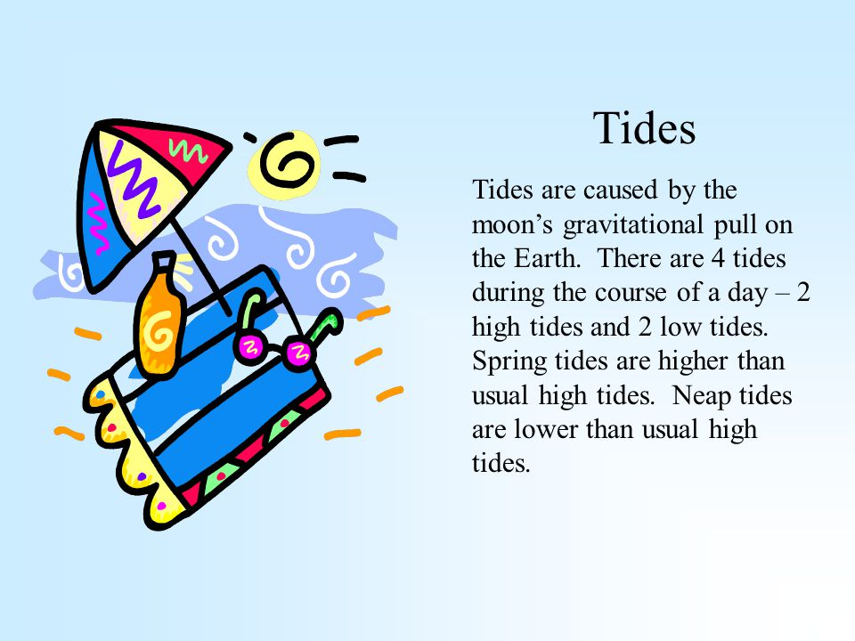 Tides Tides are caused by the moon's gravitational pull on the Earth.