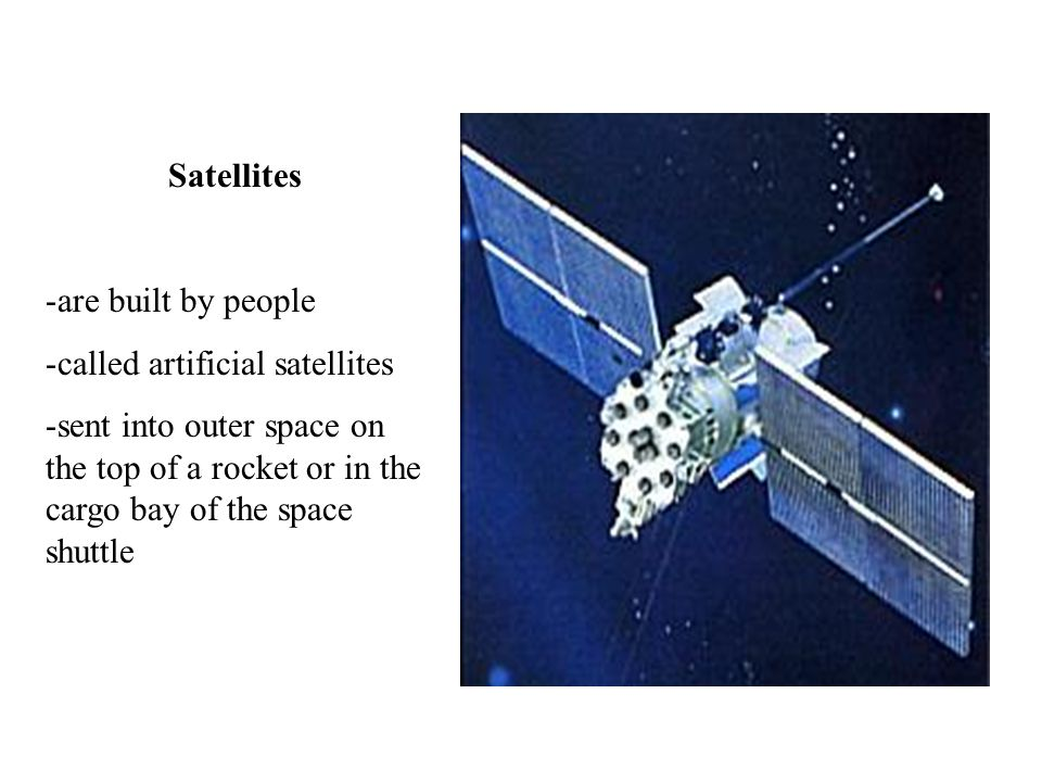 Satellites -are built by people -called artificial satellites -sent into outer space on the top of a rocket or in the cargo bay of the space shuttle