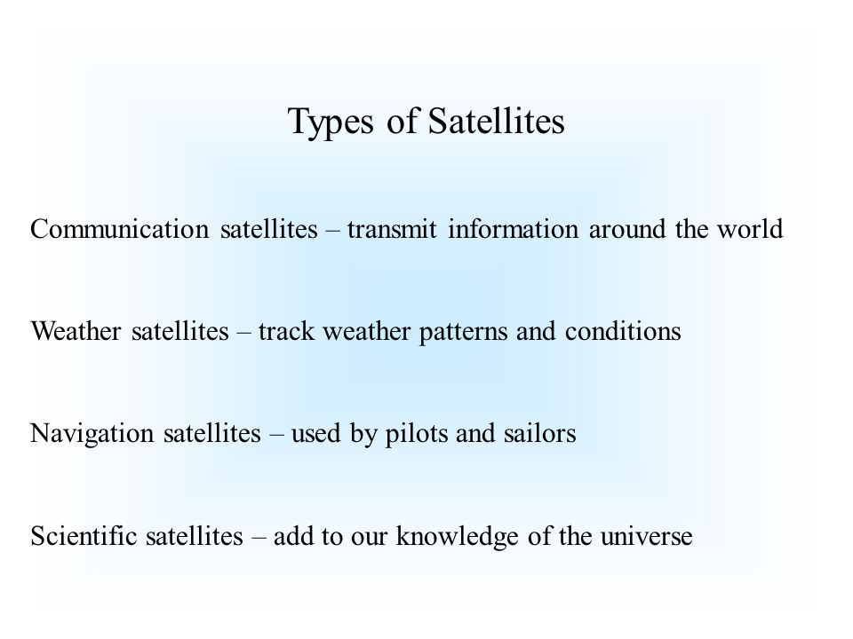 Types of Satellites Communication satellites – transmit information around the world Weather satellites – track weather patterns and conditions Navigation satellites – used by pilots and sailors Scientific satellites – add to our knowledge of the universe