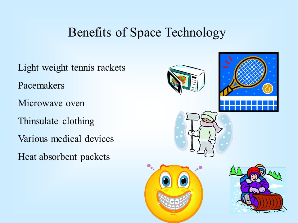 Benefits of Space Technology Light weight tennis rackets Pacemakers Microwave oven Thinsulate clothing Various medical devices Heat absorbent packets