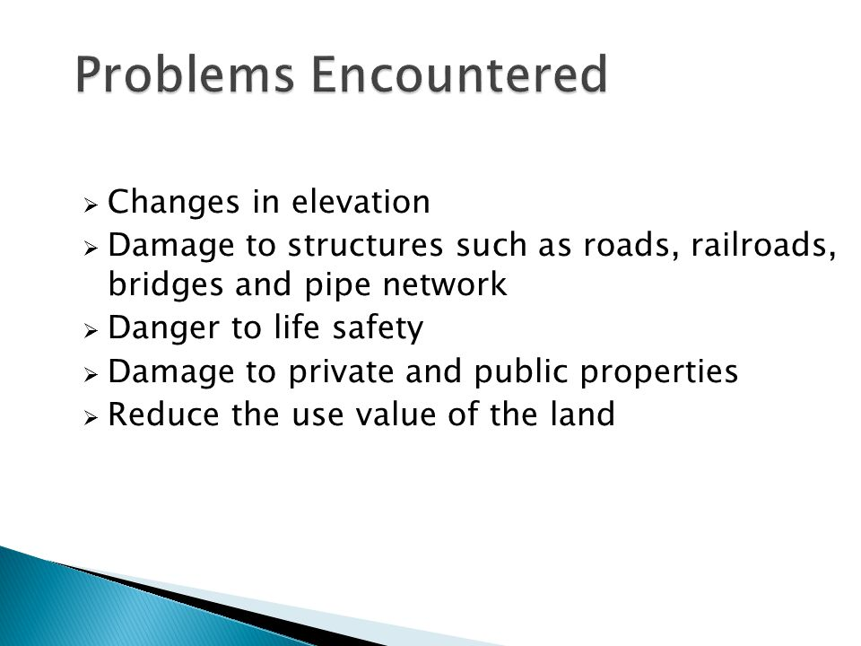  Changes in elevation  Damage to structures such as roads, railroads, bridges and pipe network  Danger to life safety  Damage to private and public properties  Reduce the use value of the land