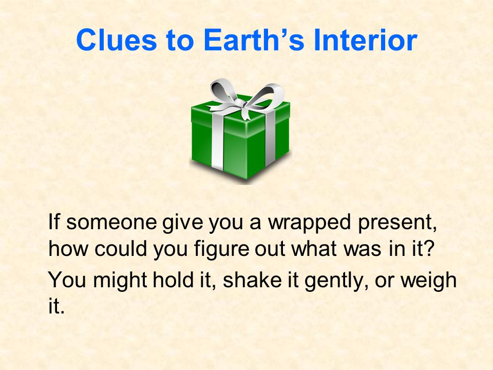 Clues to Earth's Interior If someone give you a wrapped present, how could you figure out what was in it? You might hold it, shake it gently, or weigh