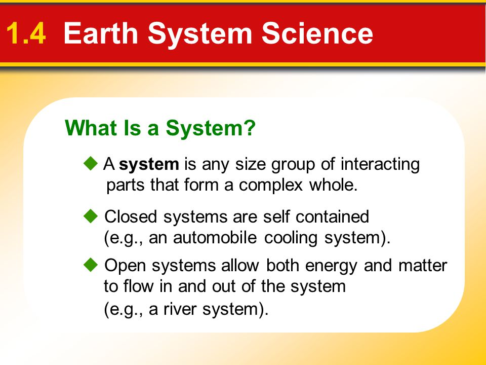 What Is a System? 1.4 Earth System Science  Closed systems are self contained (e.g., an automobile cooling system).  Open systems allow both energy