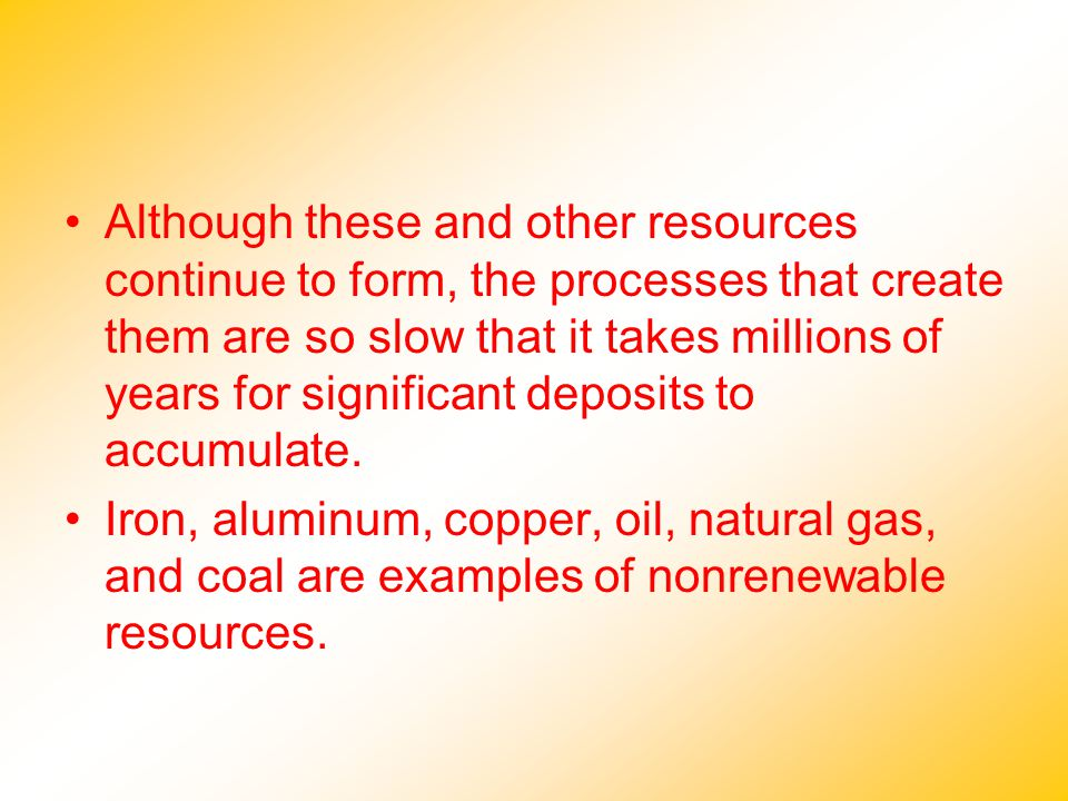 Although these and other resources continue to form, the processes that create them are so slow that it takes millions of years for significant deposi