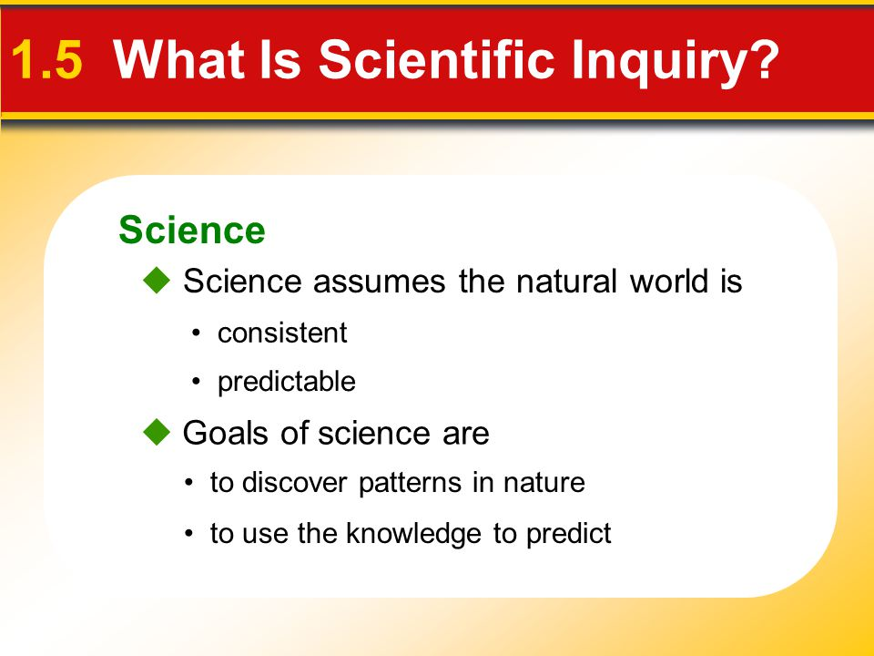 Science 1.5 What Is Scientific Inquiry?  Science assumes the natural world is consistent predictable  Goals of science are to use the knowledge to p