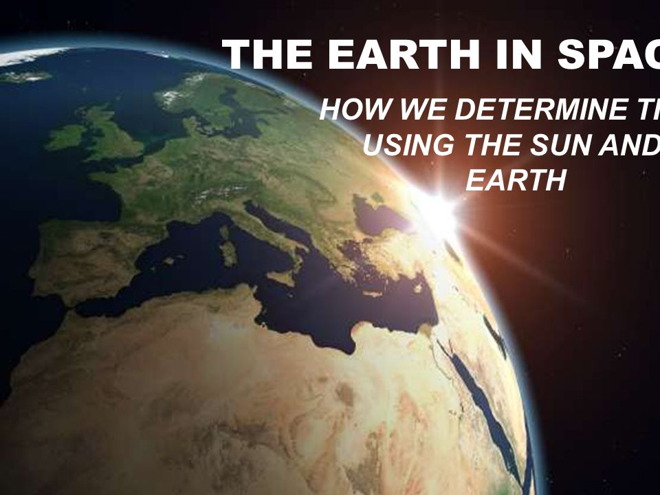 The Earth in Space THE EARTH IN SPACE HOW WE DETERMINE TIME USING THE SUN AND EARTH