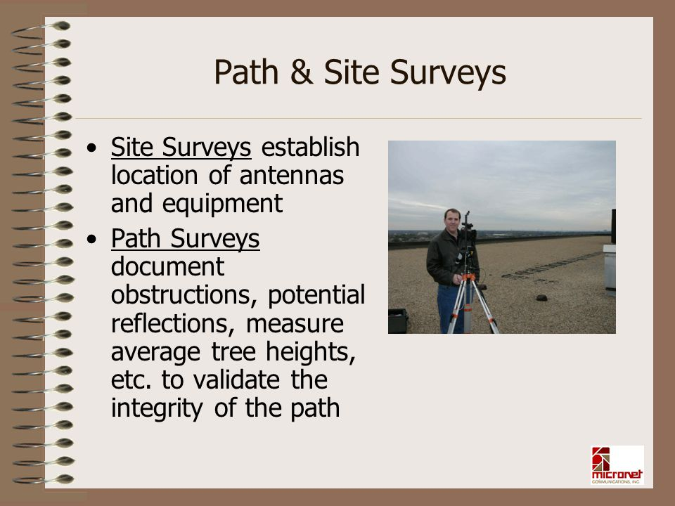 Path & Site Surveys Site Surveys establish location of antennas and equipment Path Surveys document obstructions, potential reflections, measure avera