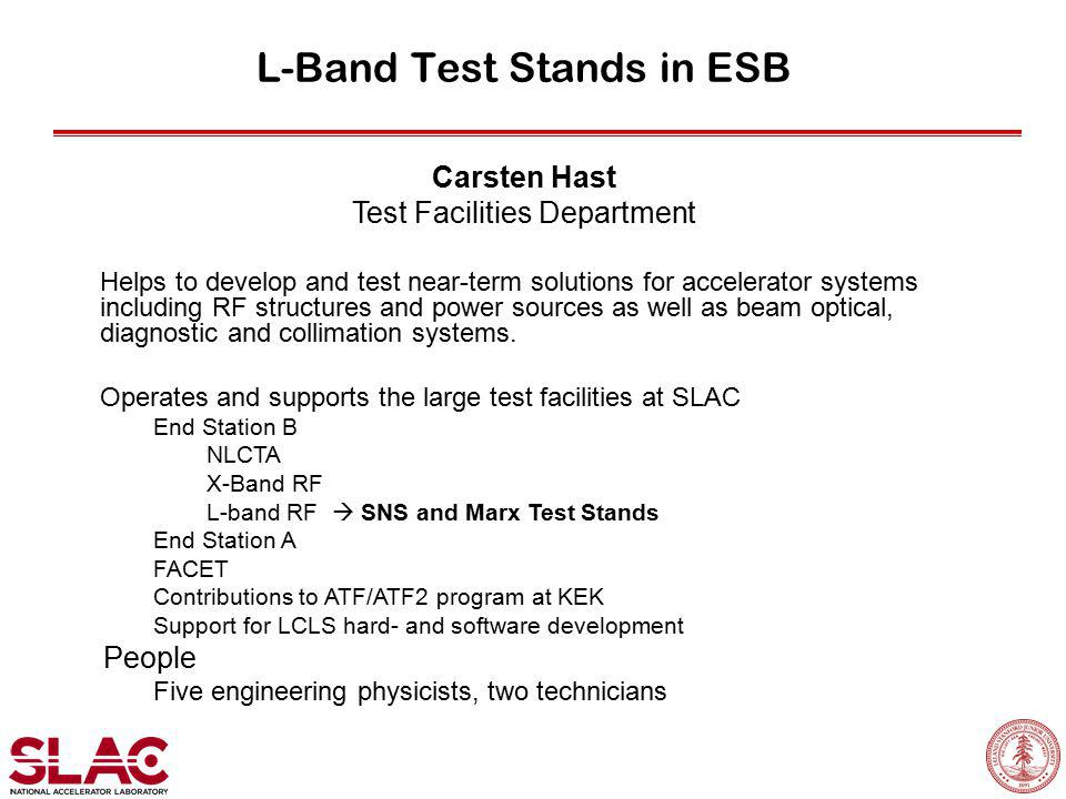 L-Band Test Stands in ESB Carsten Hast Test Facilities Department Helps to develop and test near-term solutions for accelerator systems including RF structures and power sources as well as beam optical, diagnostic and collimation systems.