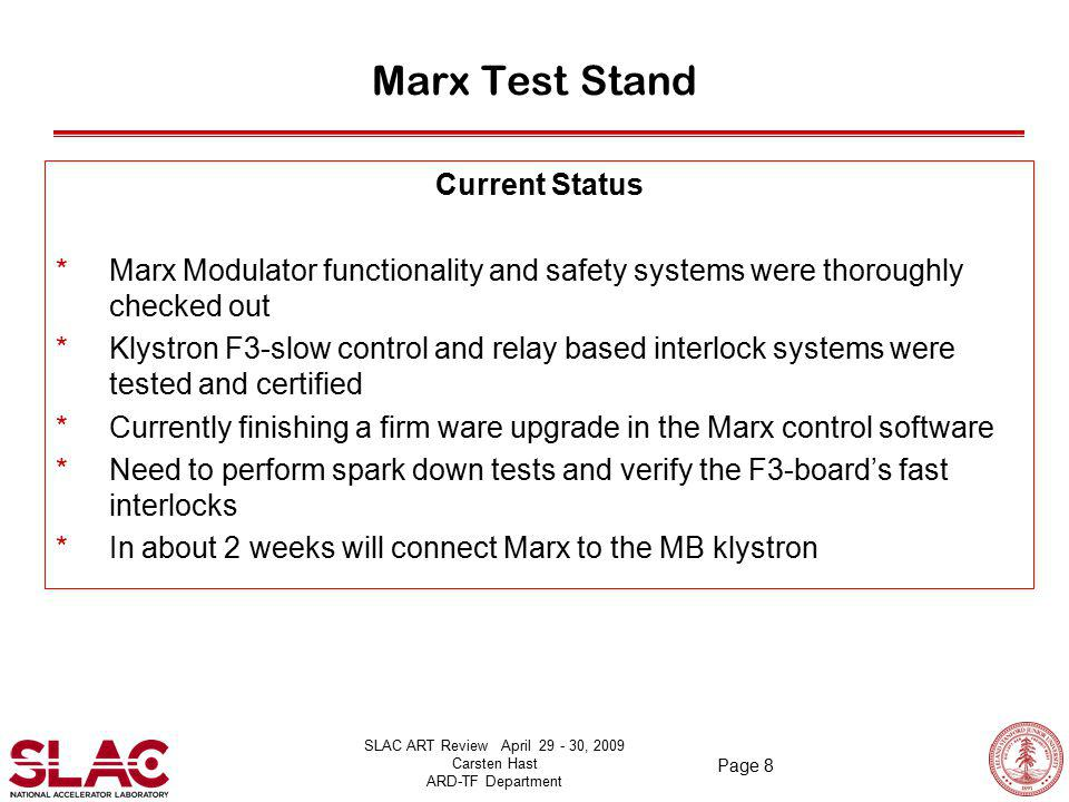 SLAC ART Review April 29 - 30, 2009 Carsten Hast ARD-TF Department Page 8 Marx Test Stand Current Status *Marx Modulator functionality and safety systems were thoroughly checked out *Klystron F3-slow control and relay based interlock systems were tested and certified *Currently finishing a firm ware upgrade in the Marx control software *Need to perform spark down tests and verify the F3-board's fast interlocks *In about 2 weeks will connect Marx to the MB klystron