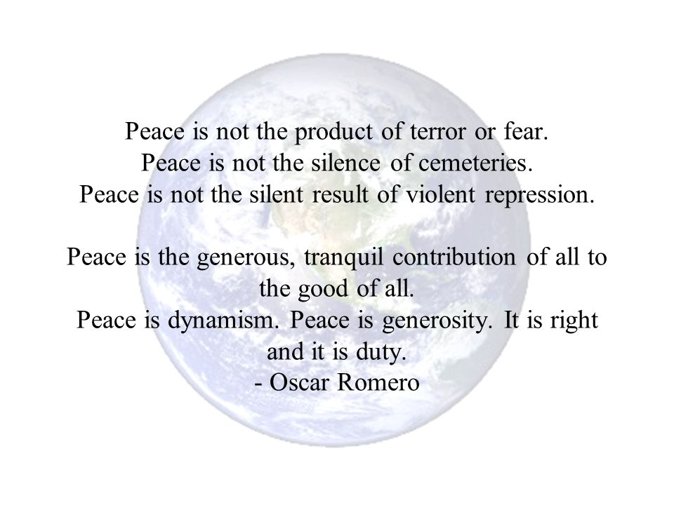 Peace is not the product of terror or fear. Peace is not the silence of cemeteries. Peace is not the silent result of violent repression. Peace is the