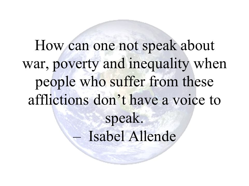 How can one not speak about war, poverty and inequality when people who suffer from these afflictions don't have a voice to speak. – Isabel Allende
