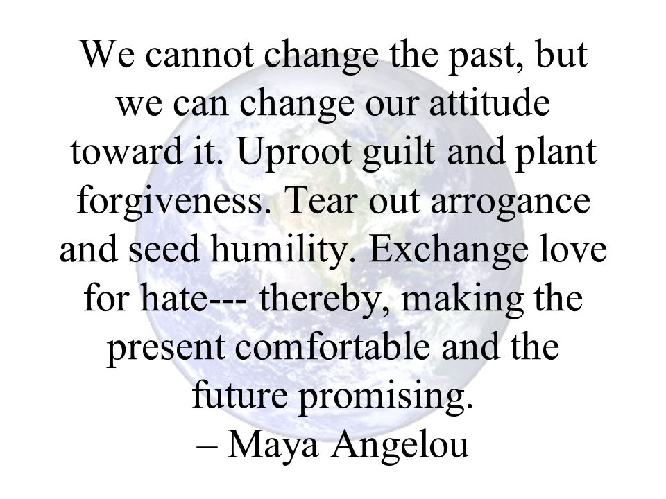 We cannot change the past, but we can change our attitude toward it. Uproot guilt and plant forgiveness. Tear out arrogance and seed humility. Exchang