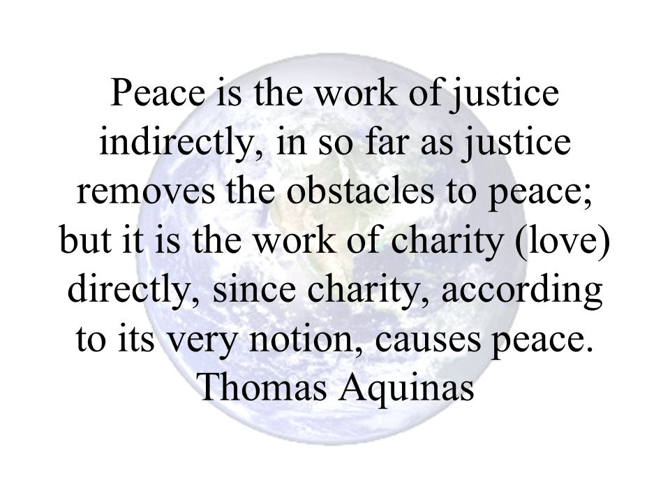 Peace is the work of justice indirectly, in so far as justice removes the obstacles to peace; but it is the work of charity (love) directly, since cha
