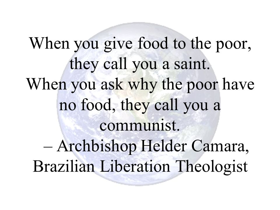 When you give food to the poor, they call you a saint. When you ask why the poor have no food, they call you a communist. – Archbishop Helder Camara,