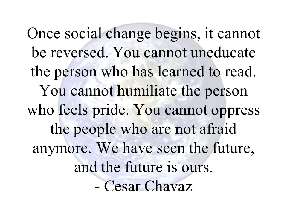 Once social change begins, it cannot be reversed. You cannot uneducate the person who has learned to read. You cannot humiliate the person who feels p