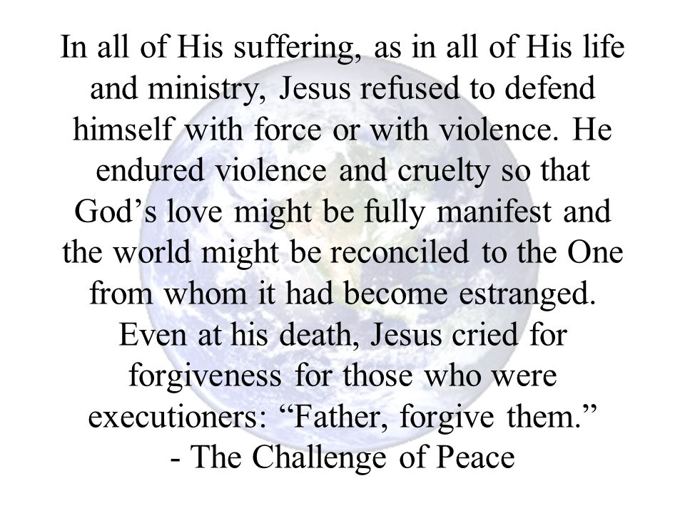 In all of His suffering, as in all of His life and ministry, Jesus refused to defend himself with force or with violence. He endured violence and crue