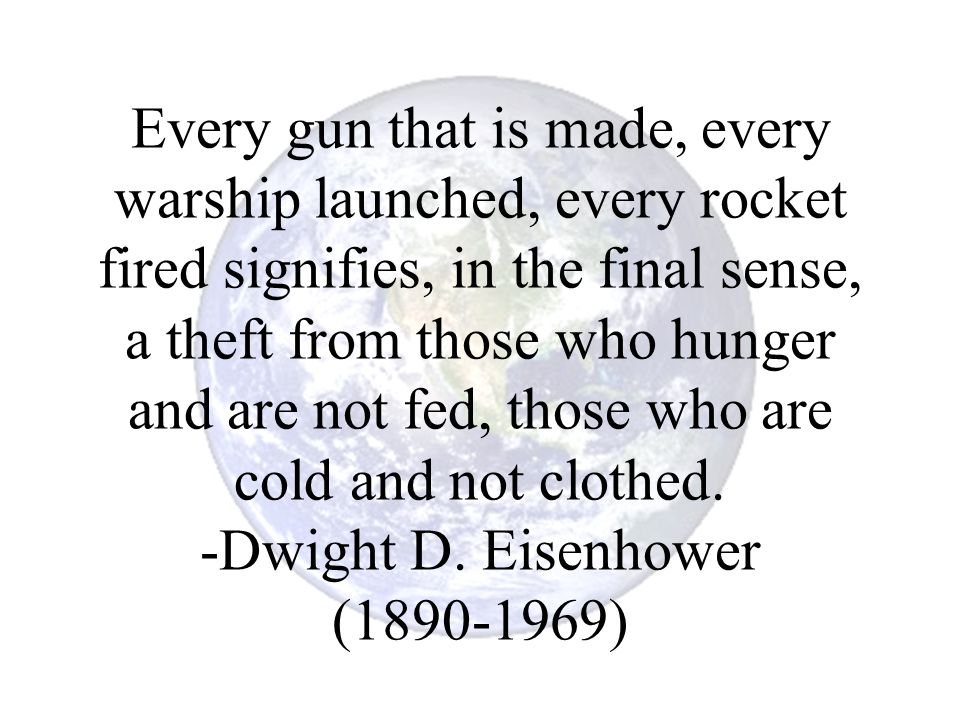 Every gun that is made, every warship launched, every rocket fired signifies, in the final sense, a theft from those who hunger and are not fed, those