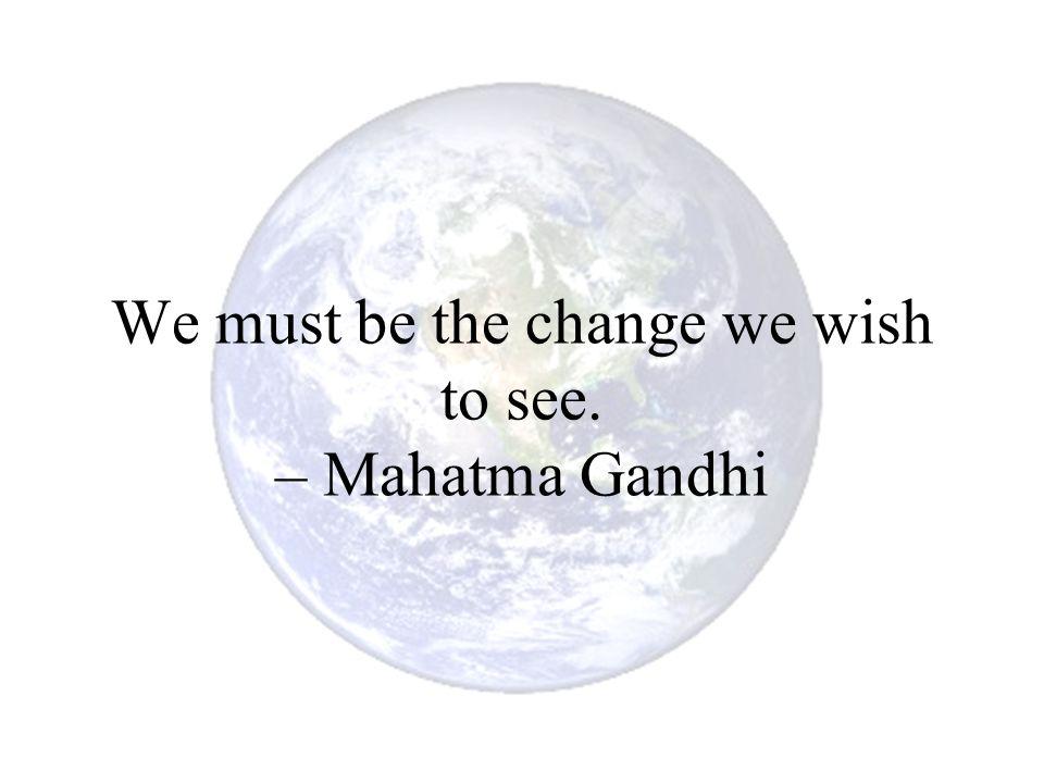 We must be the change we wish to see. – Mahatma Gandhi