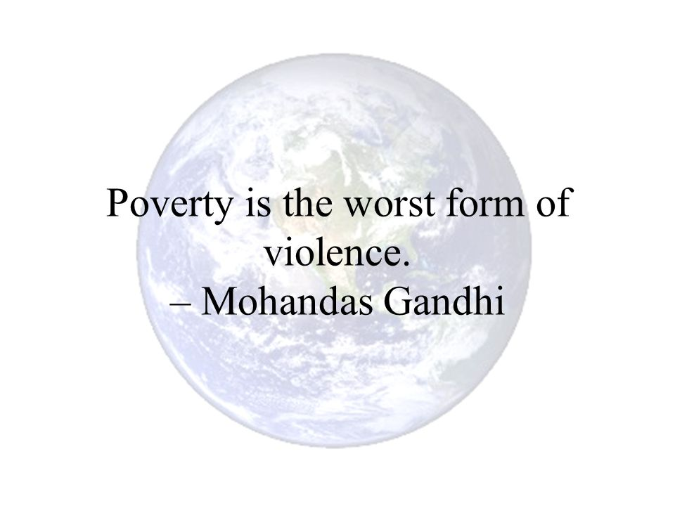 Poverty is the worst form of violence. – Mohandas Gandhi