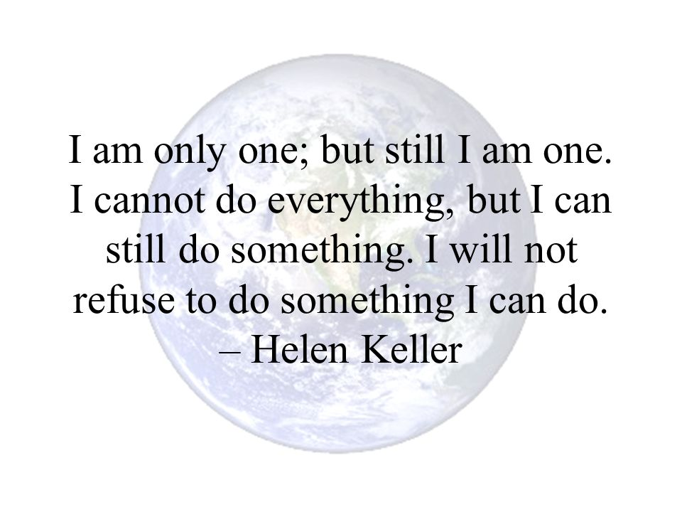 I am only one; but still I am one. I cannot do everything, but I can still do something. I will not refuse to do something I can do. – Helen Keller