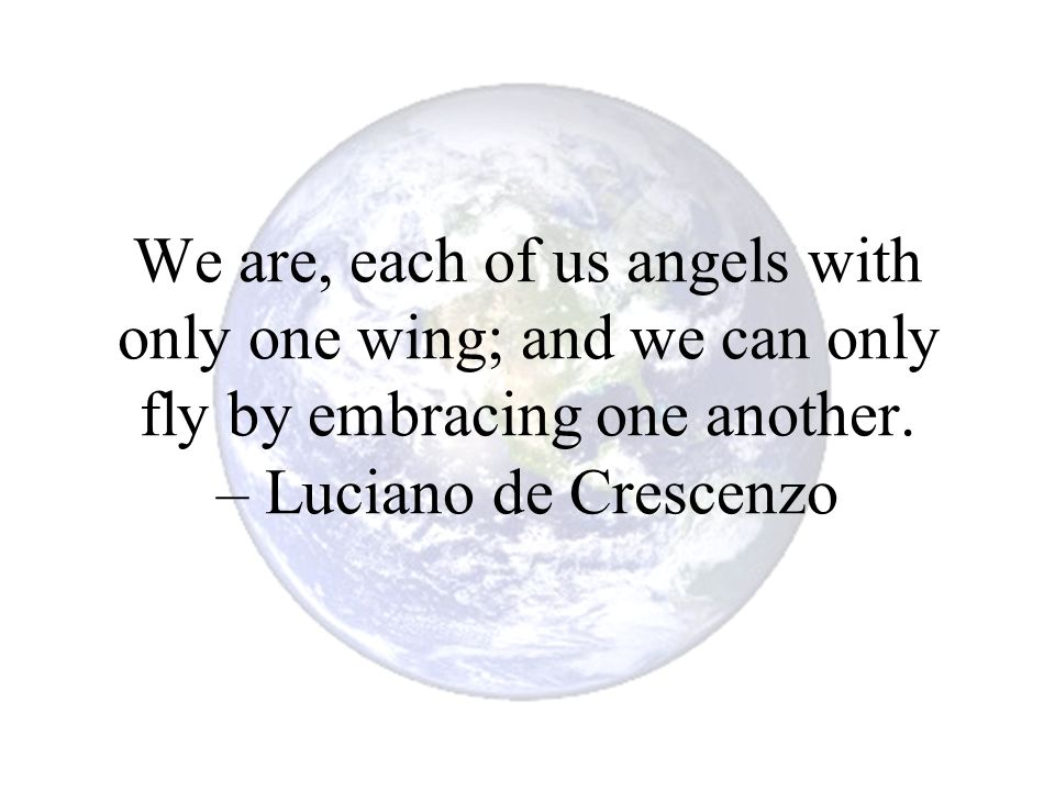 We are, each of us angels with only one wing; and we can only fly by embracing one another. – Luciano de Crescenzo