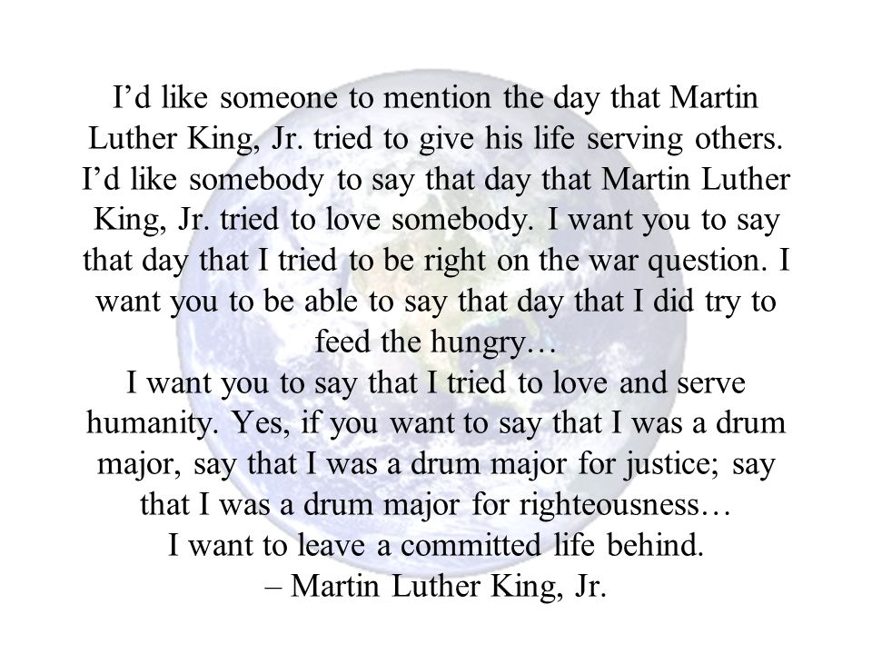 I'd like someone to mention the day that Martin Luther King, Jr. tried to give his life serving others. I'd like somebody to say that day that Martin