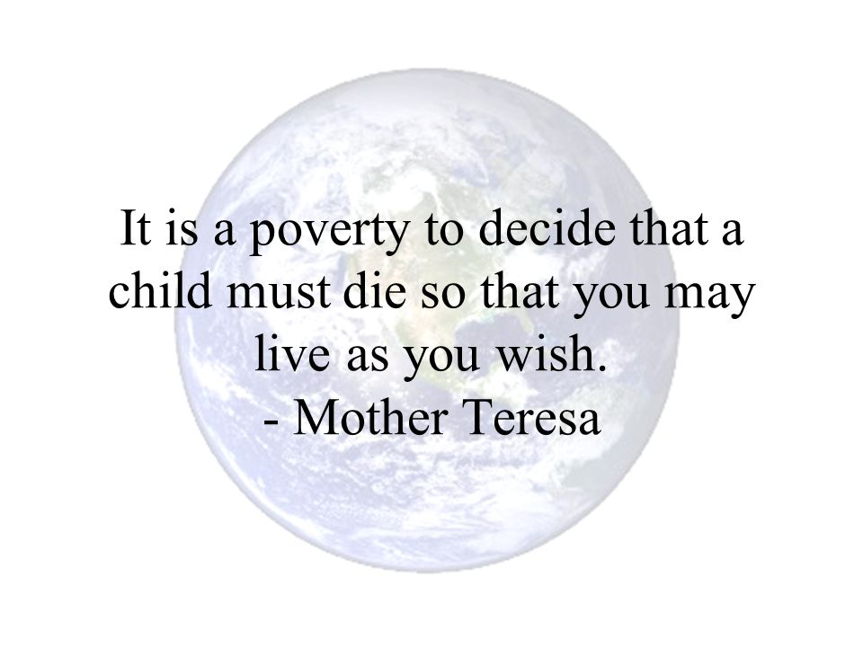 It is a poverty to decide that a child must die so that you may live as you wish. - Mother Teresa
