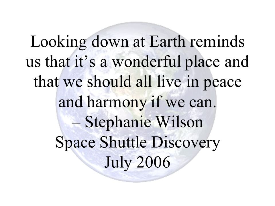 Looking down at Earth reminds us that it's a wonderful place and that we should all live in peace and harmony if we can. – Stephanie Wilson Space Shut