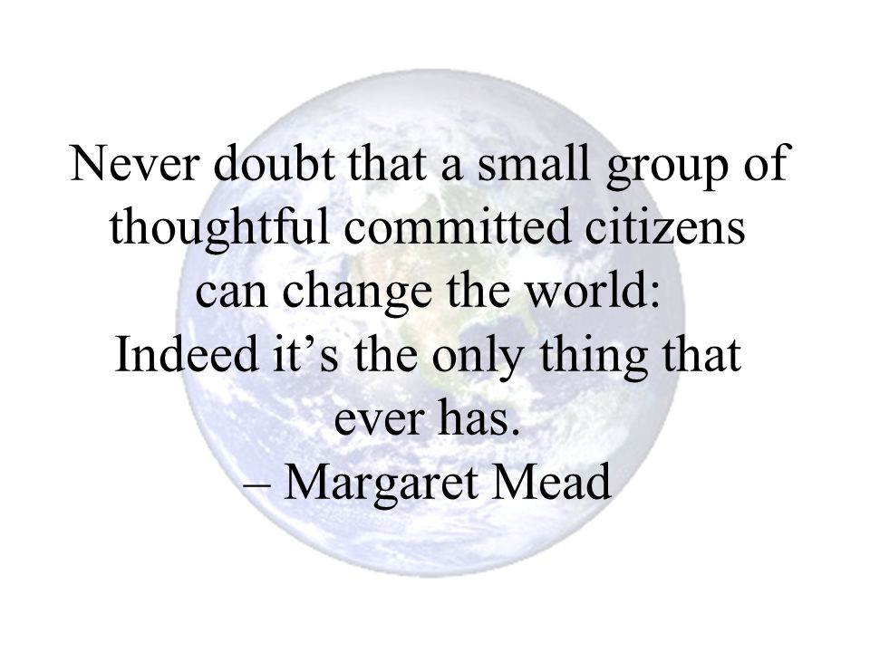 Never doubt that a small group of thoughtful committed citizens can change the world: Indeed it's the only thing that ever has. – Margaret Mead