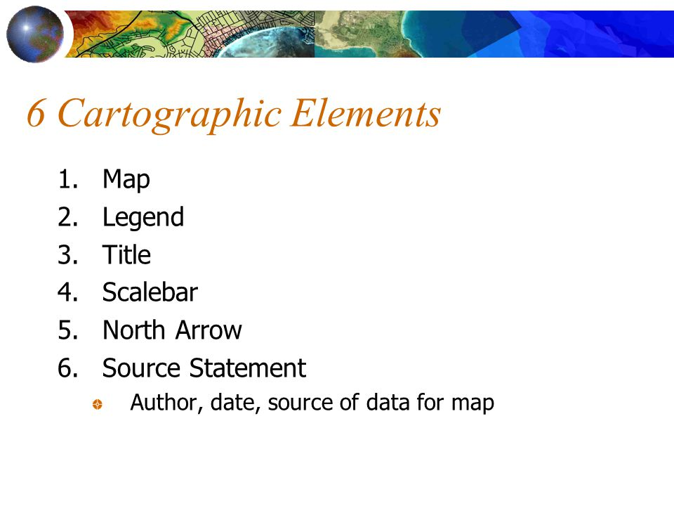 6 Cartographic Elements 1.Map 2.Legend 3.Title 4.Scalebar 5.North Arrow 6.Source Statement Author, date, source of data for map