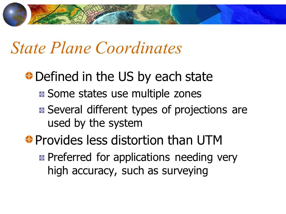 State Plane Coordinates Defined in the US by each state Some states use multiple zones Several different types of projections are used by the system Provides less distortion than UTM Preferred for applications needing very high accuracy, such as surveying