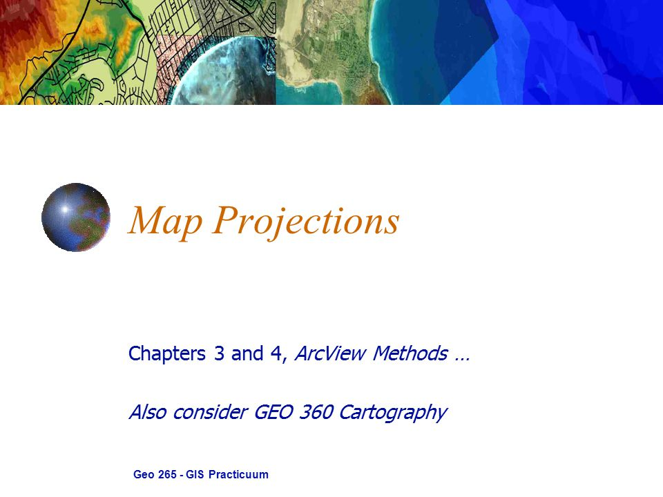 Chapters 3 and 4, ArcView Methods … Also consider GEO 360 Cartography Map Projections Geo 265 - GIS Practicuum